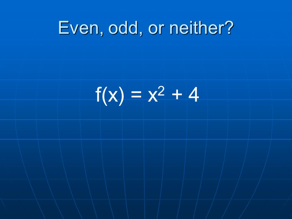Even, odd, or neither f(x) = x 2 + 4