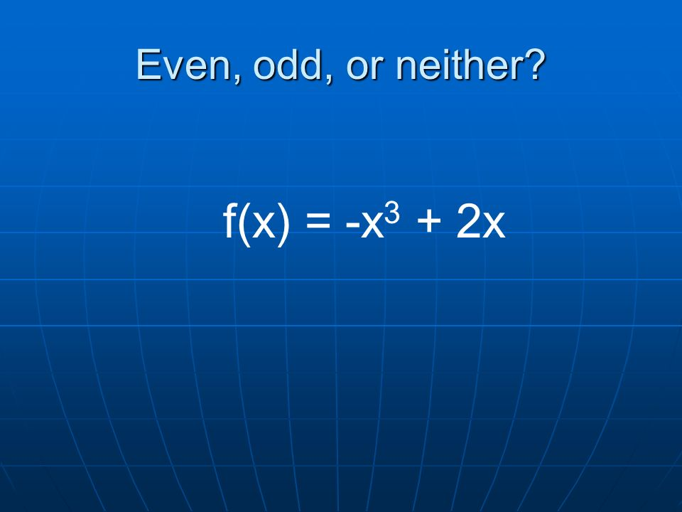 Even, odd, or neither f(x) = -x 3 + 2x