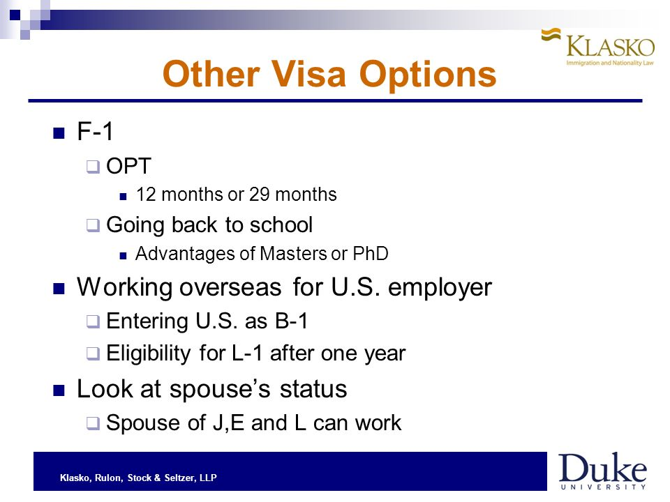 Klasko, Rulon, Stock & Seltzer, LLP Other Visa Options F-1 OPT 12 months or 29 months Going back to school Advantages of Masters or PhD Working overseas for U.S.