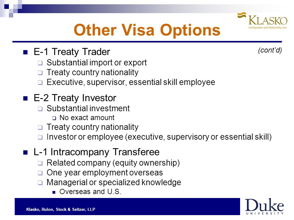 Klasko, Rulon, Stock & Seltzer, LLP Other Visa Options E-1 Treaty Trader Substantial import or export Treaty country nationality Executive, supervisor, essential skill employee E-2 Treaty Investor Substantial investment No exact amount Treaty country nationality Investor or employee (executive, supervisory or essential skill) L-1 Intracompany Transferee Related company (equity ownership) One year employment overseas Managerial or specialized knowledge Overseas and U.S.