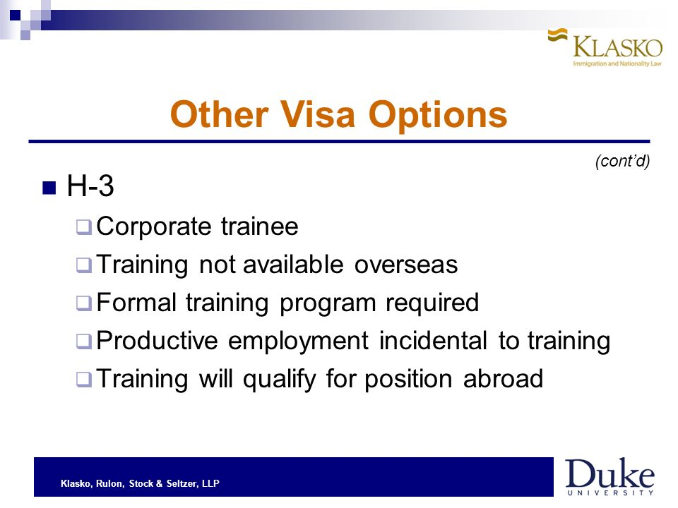Klasko, Rulon, Stock & Seltzer, LLP H-3 Corporate trainee Training not available overseas Formal training program required Productive employment incidental to training Training will qualify for position abroad Other Visa Options (contd)