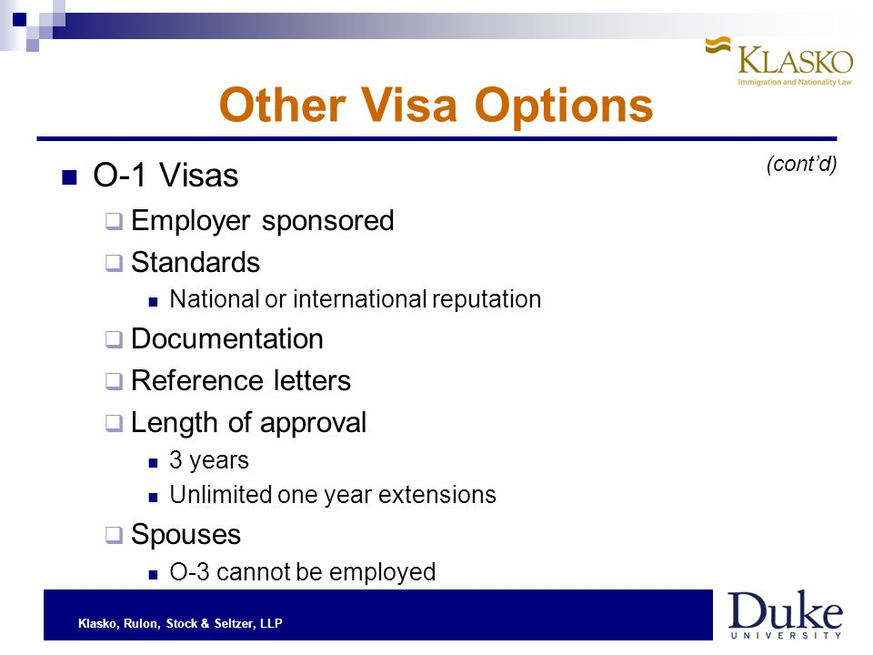 Klasko, Rulon, Stock & Seltzer, LLP O-1 Visas Employer sponsored Standards National or international reputation Documentation Reference letters Length of approval 3 years Unlimited one year extensions Spouses O-3 cannot be employed Other Visa Options (contd)
