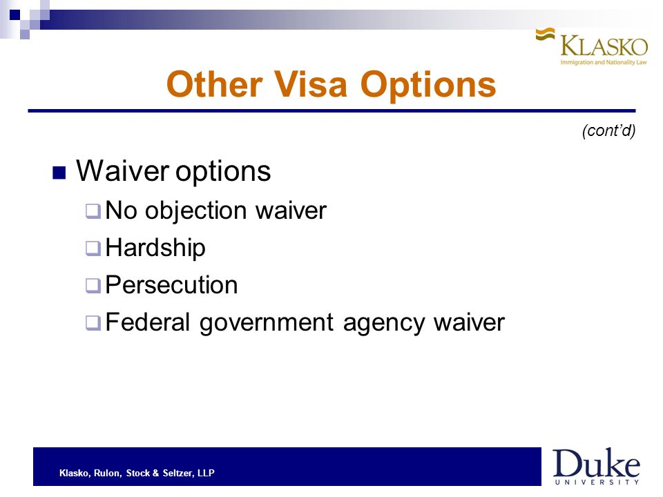 Klasko, Rulon, Stock & Seltzer, LLP Waiver options No objection waiver Hardship Persecution Federal government agency waiver Other Visa Options (contd)