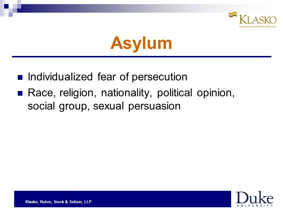 Klasko, Rulon, Stock & Seltzer, LLP Asylum Individualized fear of persecution Race, religion, nationality, political opinion, social group, sexual persuasion