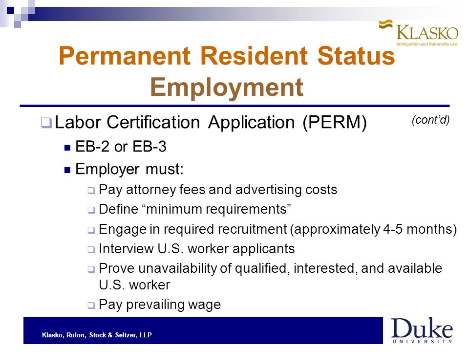 Klasko, Rulon, Stock & Seltzer, LLP Permanent Resident Status Employment Labor Certification Application (PERM) EB-2 or EB-3 Employer must: Pay attorney fees and advertising costs Define minimum requirements Engage in required recruitment (approximately 4-5 months) Interview U.S.