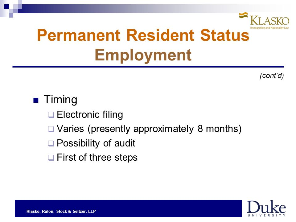 Klasko, Rulon, Stock & Seltzer, LLP Permanent Resident Status Employment Timing Electronic filing Varies (presently approximately 8 months) Possibility of audit First of three steps (contd)