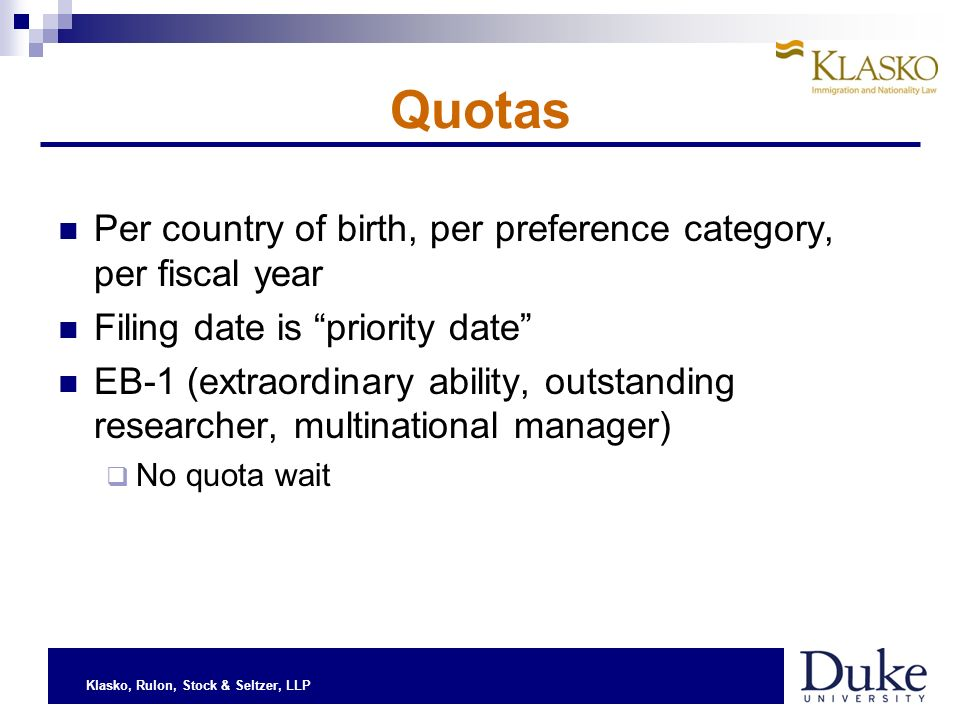 Klasko, Rulon, Stock & Seltzer, LLP Quotas Per country of birth, per preference category, per fiscal year Filing date is priority date EB-1 (extraordinary ability, outstanding researcher, multinational manager) No quota wait