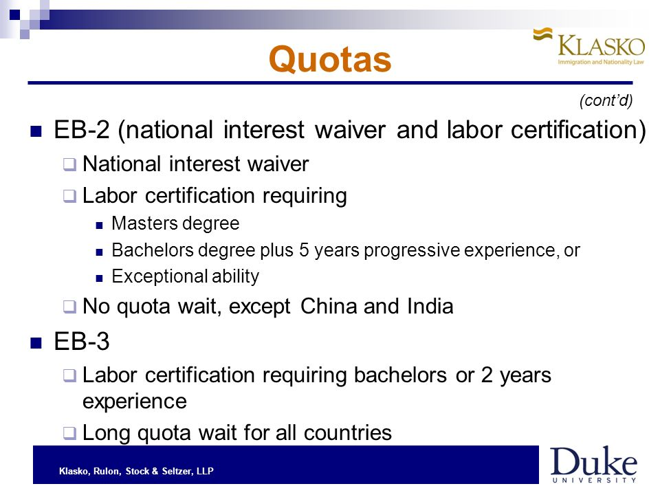 Klasko, Rulon, Stock & Seltzer, LLP Quotas EB-2 (national interest waiver and labor certification) National interest waiver Labor certification requiring Masters degree Bachelors degree plus 5 years progressive experience, or Exceptional ability No quota wait, except China and India EB-3 Labor certification requiring bachelors or 2 years experience Long quota wait for all countries (contd)