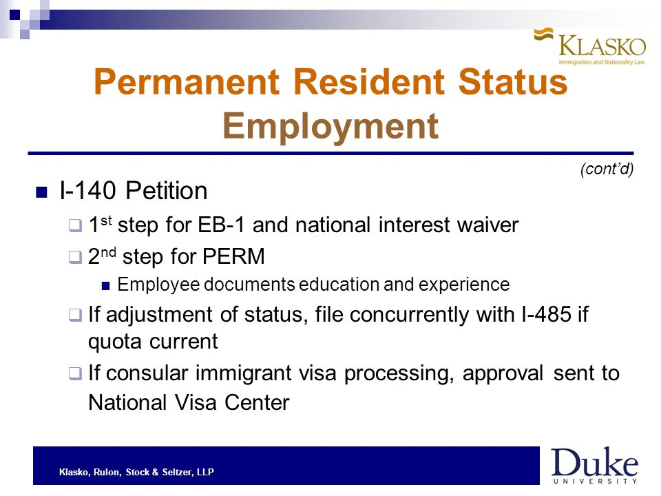 Klasko, Rulon, Stock & Seltzer, LLP Permanent Resident Status Employment I-140 Petition 1 st step for EB-1 and national interest waiver 2 nd step for PERM Employee documents education and experience If adjustment of status, file concurrently with I-485 if quota current If consular immigrant visa processing, approval sent to National Visa Center (contd)