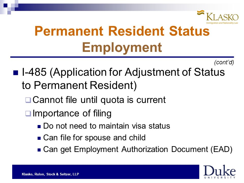 Klasko, Rulon, Stock & Seltzer, LLP Permanent Resident Status Employment I-485 (Application for Adjustment of Status to Permanent Resident) Cannot file until quota is current Importance of filing Do not need to maintain visa status Can file for spouse and child Can get Employment Authorization Document (EAD) (contd)