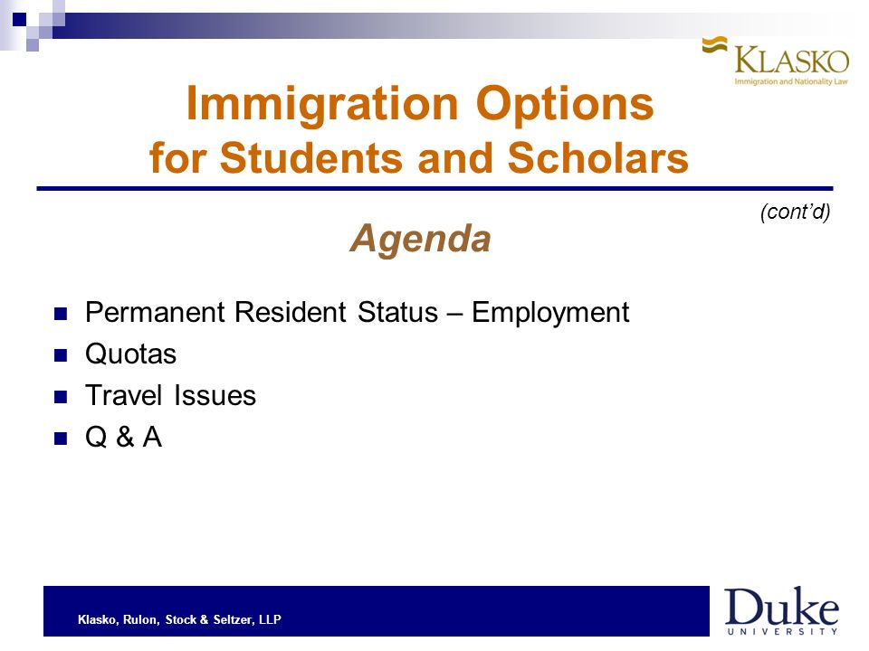 Klasko, Rulon, Stock & Seltzer, LLP Permanent Resident Status – Employment Quotas Travel Issues Q & A Immigration Options for Students and Scholars Agenda (contd)