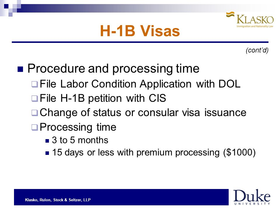Klasko, Rulon, Stock & Seltzer, LLP H-1B Visas Procedure and processing time File Labor Condition Application with DOL File H-1B petition with CIS Change of status or consular visa issuance Processing time 3 to 5 months 15 days or less with premium processing ($1000) (contd)