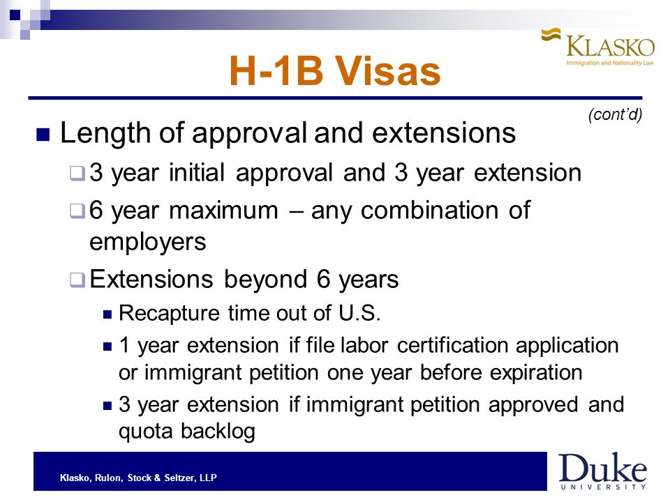 Klasko, Rulon, Stock & Seltzer, LLP H-1B Visas Length of approval and extensions 3 year initial approval and 3 year extension 6 year maximum – any combination of employers Extensions beyond 6 years Recapture time out of U.S.