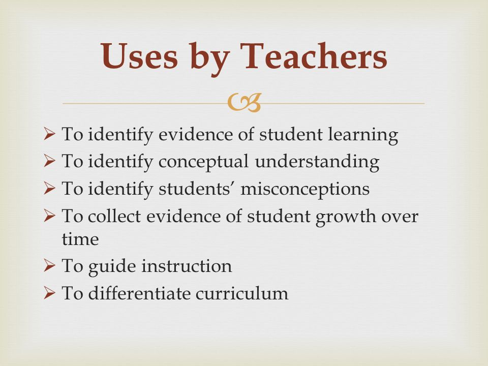 To identify evidence of student learning To identify conceptual understanding To identify students misconceptions To collect evidence of student growth over time To guide instruction To differentiate curriculum Uses by Teachers