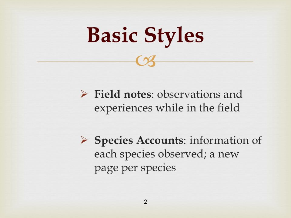 Field notes : observations and experiences while in the field Species Accounts : information of each species observed; a new page per species 2 Basic Styles