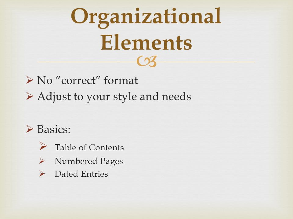 No correct format Adjust to your style and needs Basics: Table of Contents Numbered Pages Dated Entries Organizational Elements
