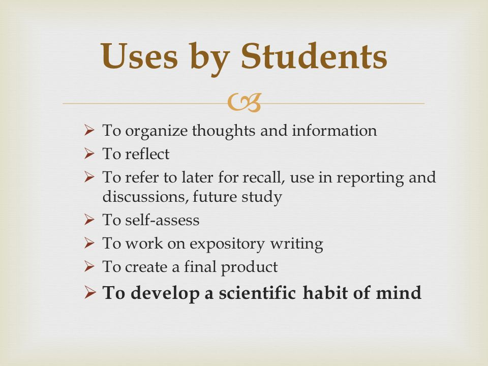 To organize thoughts and information To reflect To refer to later for recall, use in reporting and discussions, future study To self-assess To work on expository writing To create a final product To develop a scientific habit of mind Uses by Students