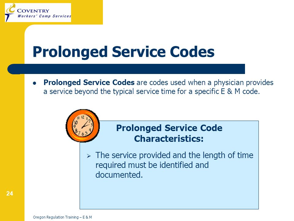 24 Oregon Regulation Training – E & M Prolonged Service Code Characteristics: Prolonged Service Codes Prolonged Service Codes are codes used when a physician provides a service beyond the typical service time for a specific E & M code.