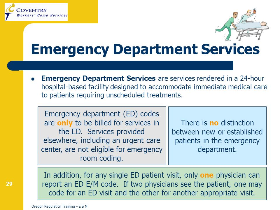 29 Oregon Regulation Training – E & M Emergency Department Services Emergency Department Services are services rendered in a 24-hour hospital-based facility designed to accommodate immediate medical care to patients requiring unscheduled treatments.