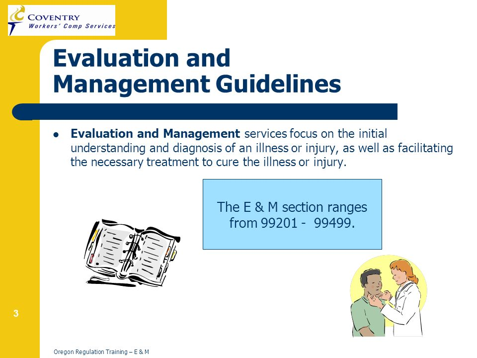 3 Oregon Regulation Training – E & M Evaluation and Management Guidelines Evaluation and Management services focus on the initial understanding and diagnosis of an illness or injury, as well as facilitating the necessary treatment to cure the illness or injury.