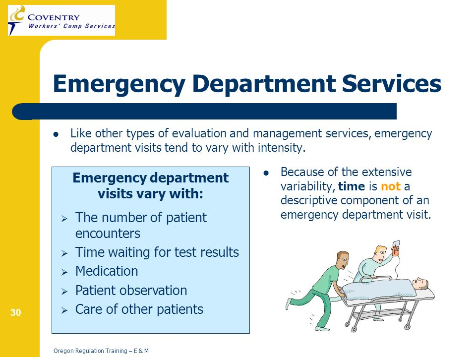 30 Oregon Regulation Training – E & M Emergency Department Services Like other types of evaluation and management services, emergency department visits tend to vary with intensity.