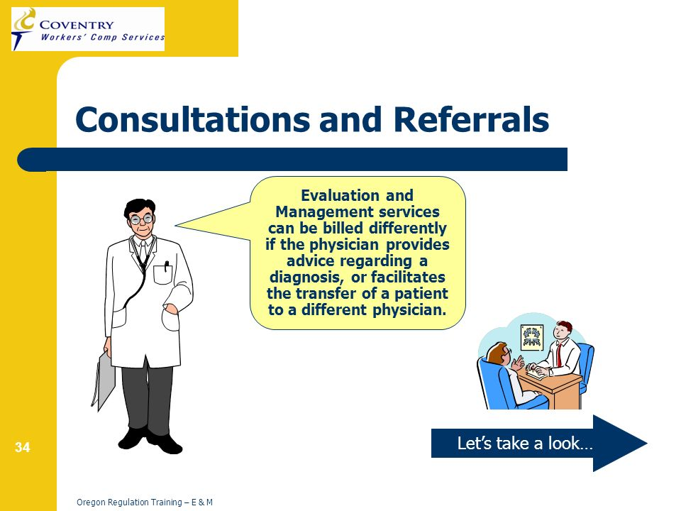 34 Oregon Regulation Training – E & M Consultations and Referrals Lets take a look… Evaluation and Management services can be billed differently if the physician provides advice regarding a diagnosis, or facilitates the transfer of a patient to a different physician.