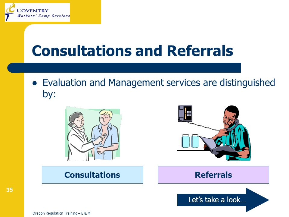 35 Oregon Regulation Training – E & M Consultations and Referrals Evaluation and Management services are distinguished by: ConsultationsReferrals Lets take a look…