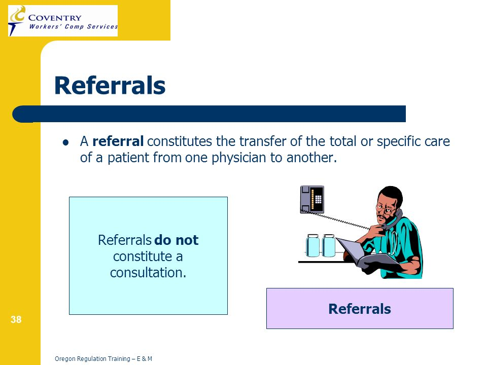 38 Oregon Regulation Training – E & M Referrals A referral constitutes the transfer of the total or specific care of a patient from one physician to another.