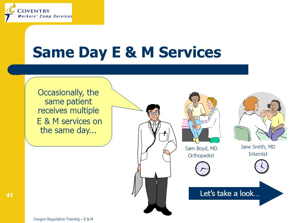 41 Oregon Regulation Training – E & M Same Day E & M Services Lets take a look… Occasionally, the same patient receives multiple E & M services on the same day...