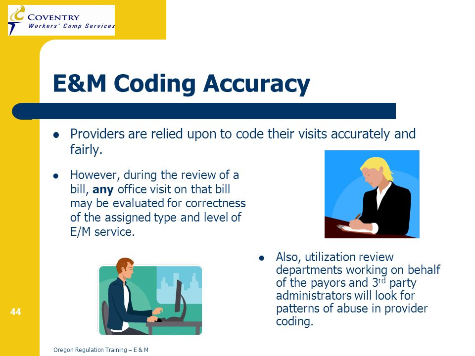 44 Oregon Regulation Training – E & M E&M Coding Accuracy Providers are relied upon to code their visits accurately and fairly.