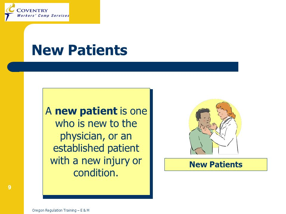 9 Oregon Regulation Training – E & M New Patients A new patient is one who is new to the physician, or an established patient with a new injury or condition.