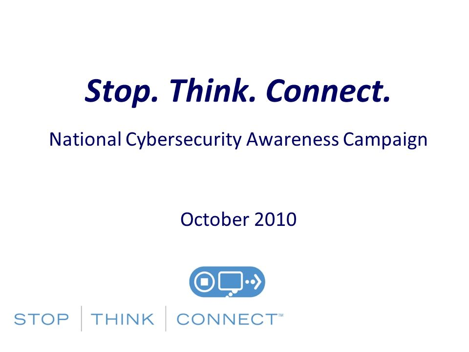 Stop. Think. Connect. National Cybersecurity Awareness Campaign October 2010