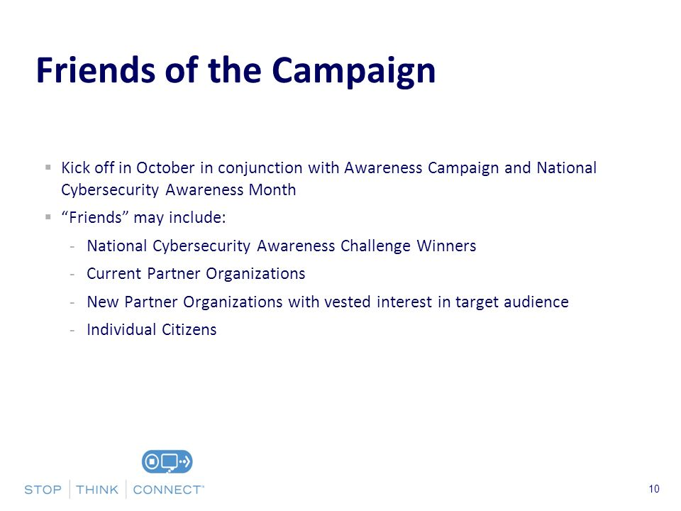 Presenters Name June 17, 2003 Kick off in October in conjunction with Awareness Campaign and National Cybersecurity Awareness Month Friends may include: -National Cybersecurity Awareness Challenge Winners -Current Partner Organizations -New Partner Organizations with vested interest in target audience -Individual Citizens 10 Friends of the Campaign