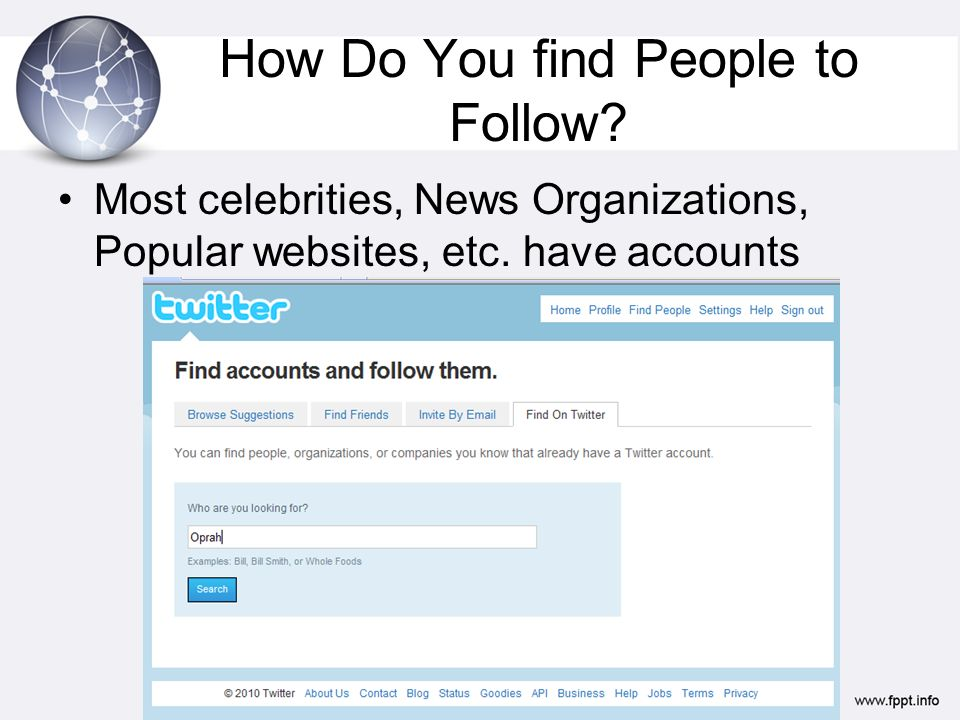 How Do You find People to Follow. Most celebrities, News Organizations, Popular websites, etc.