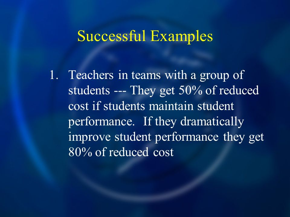 Successful Examples 1.Teachers in teams with a group of students --- They get 50% of reduced cost if students maintain student performance.