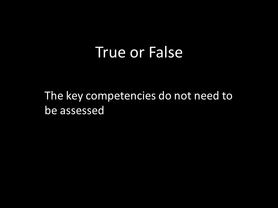 True or False The key competencies do not need to be assessed