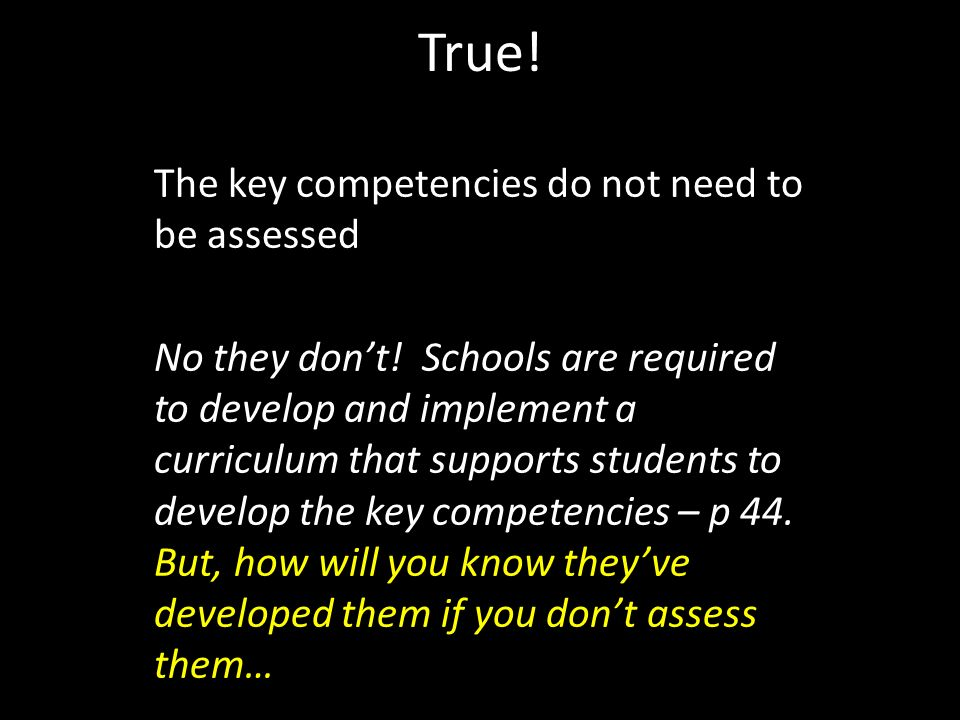 True. The key competencies do not need to be assessed No they dont.