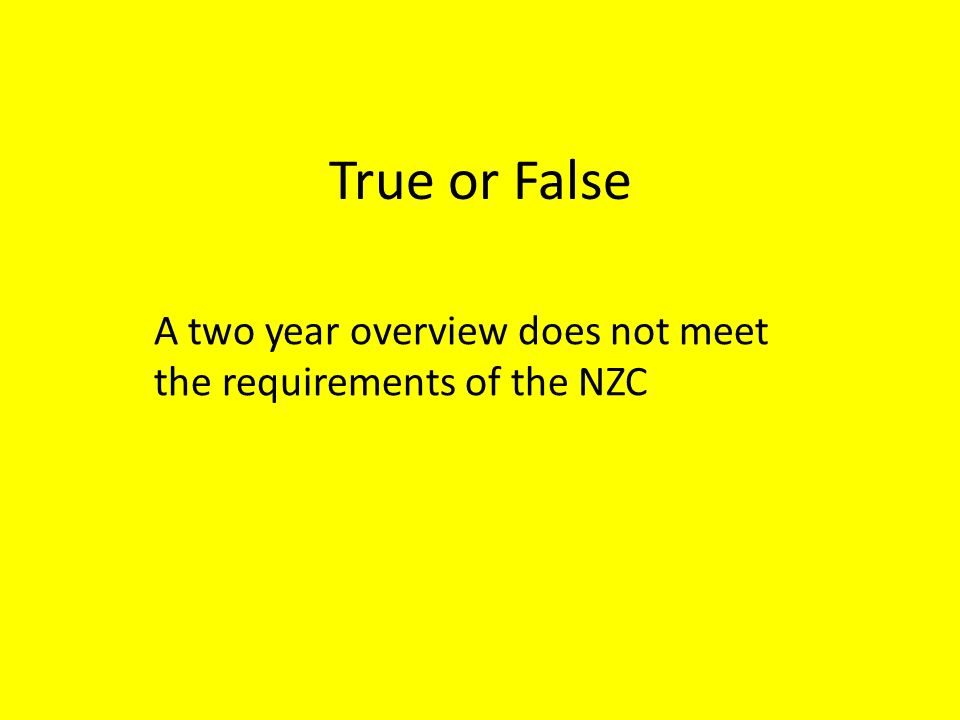 True or False A two year overview does not meet the requirements of the NZC