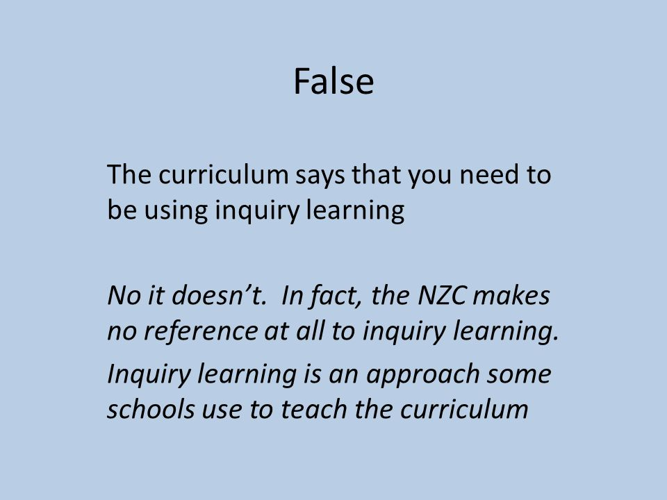 False The curriculum says that you need to be using inquiry learning No it doesnt.