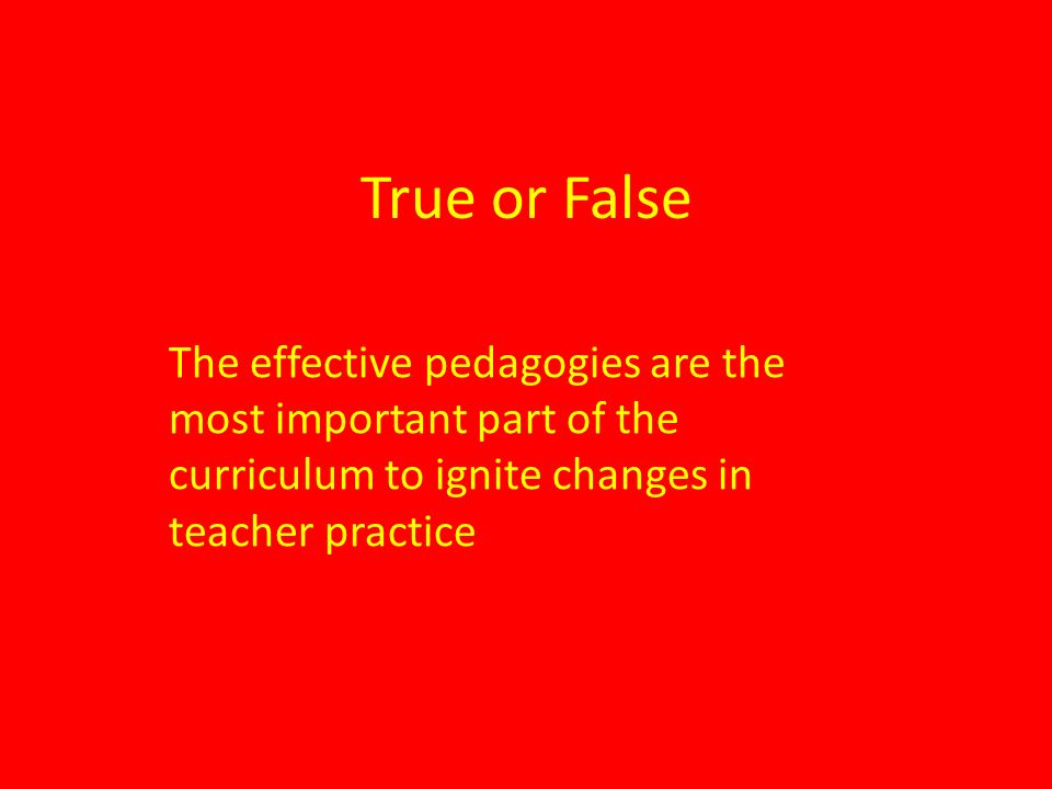 True or False The effective pedagogies are the most important part of the curriculum to ignite changes in teacher practice