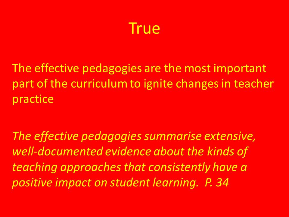 True The effective pedagogies are the most important part of the curriculum to ignite changes in teacher practice The effective pedagogies summarise extensive, well-documented evidence about the kinds of teaching approaches that consistently have a positive impact on student learning.