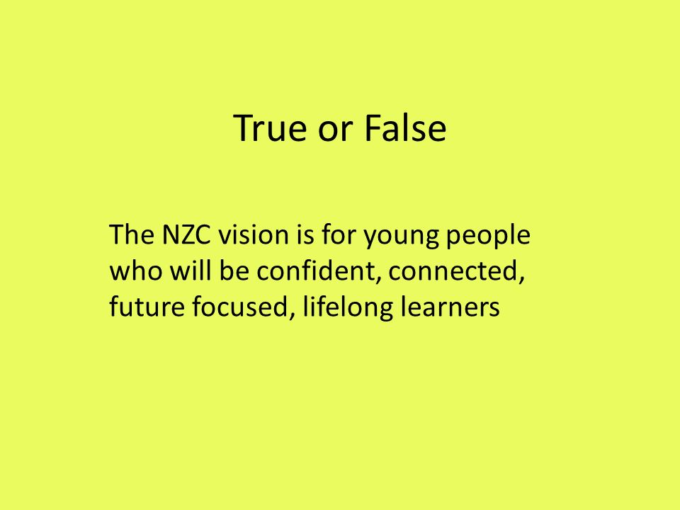True or False The NZC vision is for young people who will be confident, connected, future focused, lifelong learners