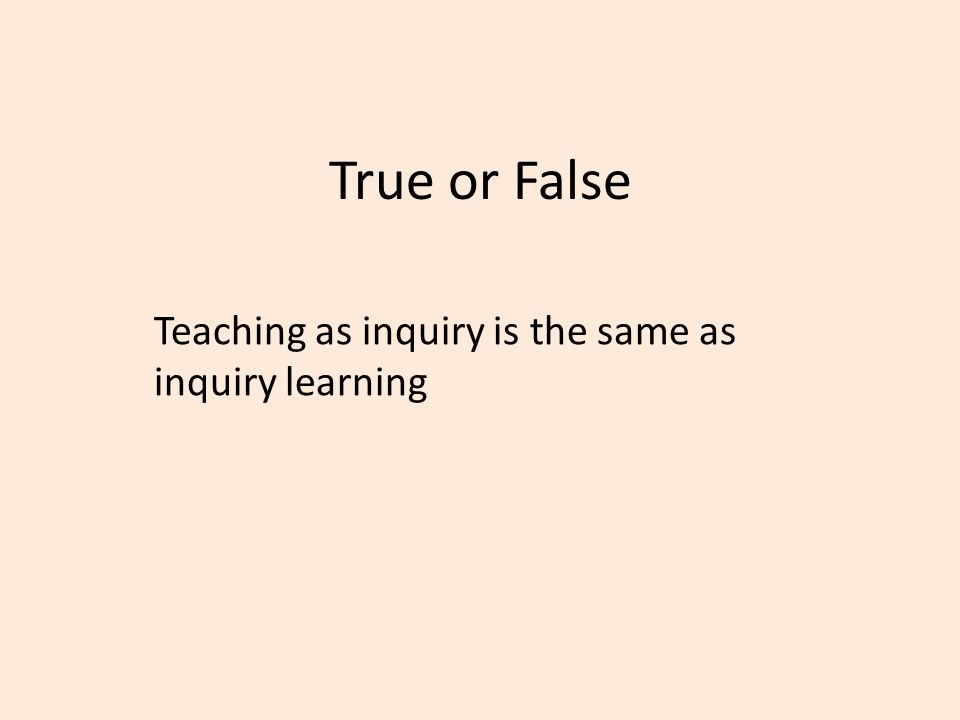 True or False Teaching as inquiry is the same as inquiry learning