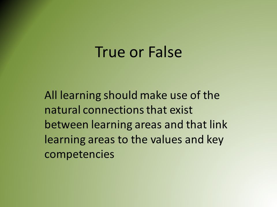 True or False All learning should make use of the natural connections that exist between learning areas and that link learning areas to the values and key competencies