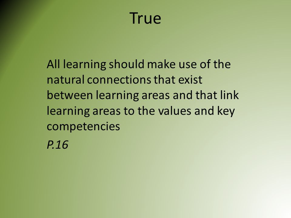 True All learning should make use of the natural connections that exist between learning areas and that link learning areas to the values and key competencies P.16