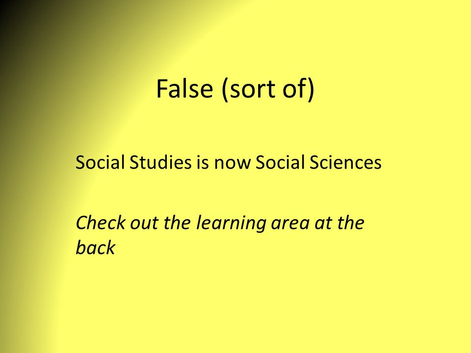 False (sort of) Social Studies is now Social Sciences Check out the learning area at the back