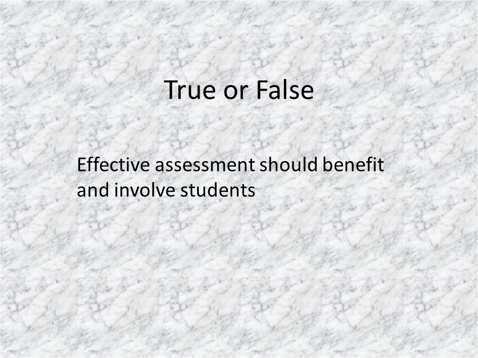 True or False Effective assessment should benefit and involve students