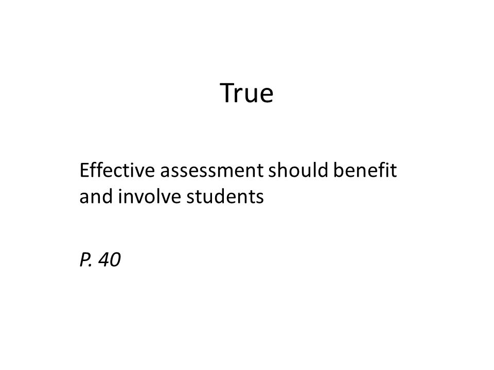 True Effective assessment should benefit and involve students P. 40