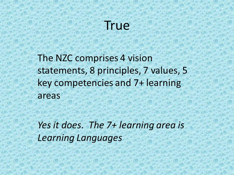 True The NZC comprises 4 vision statements, 8 principles, 7 values, 5 key competencies and 7+ learning areas Yes it does.