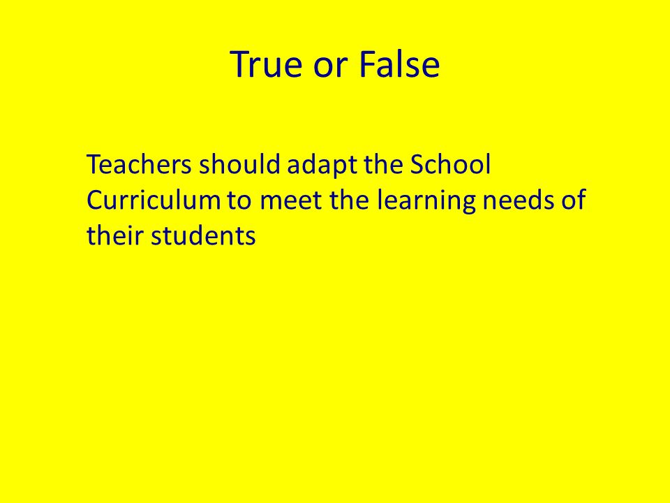True or False Teachers should adapt the School Curriculum to meet the learning needs of their students